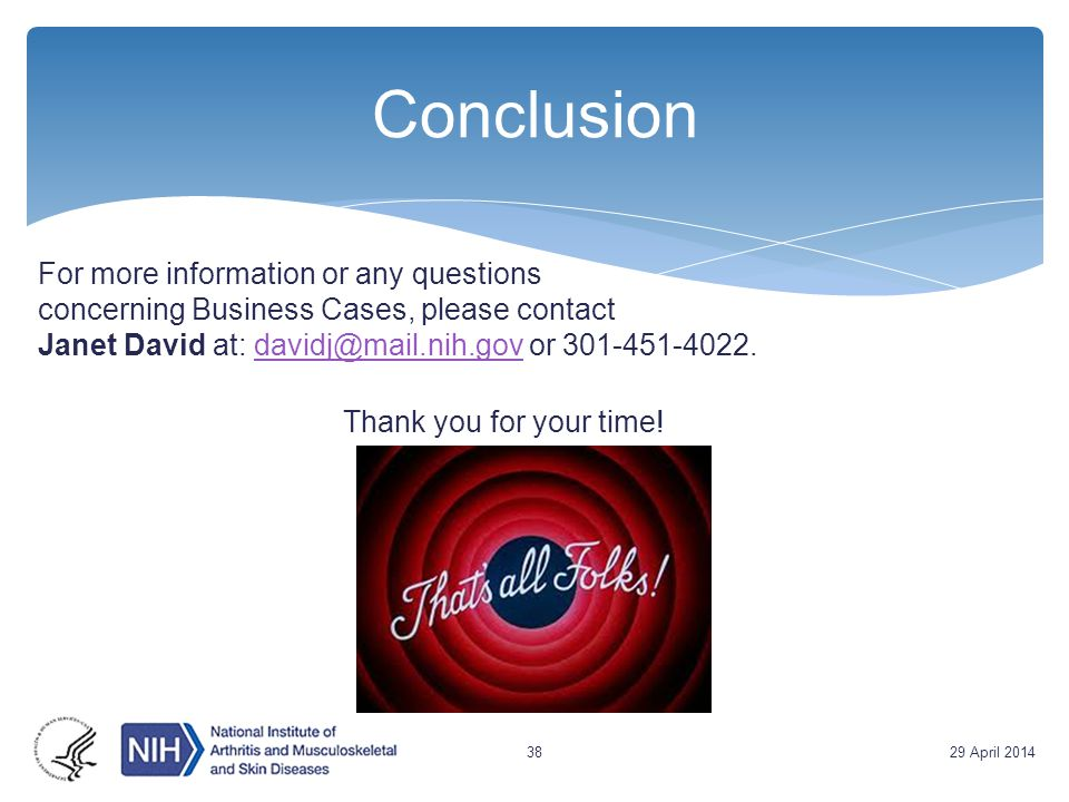 Conclusion For more information or any questions concerning Business Cases, please contact Janet David at: davidj@mail.nih.gov or 301-451-4022.davidj@