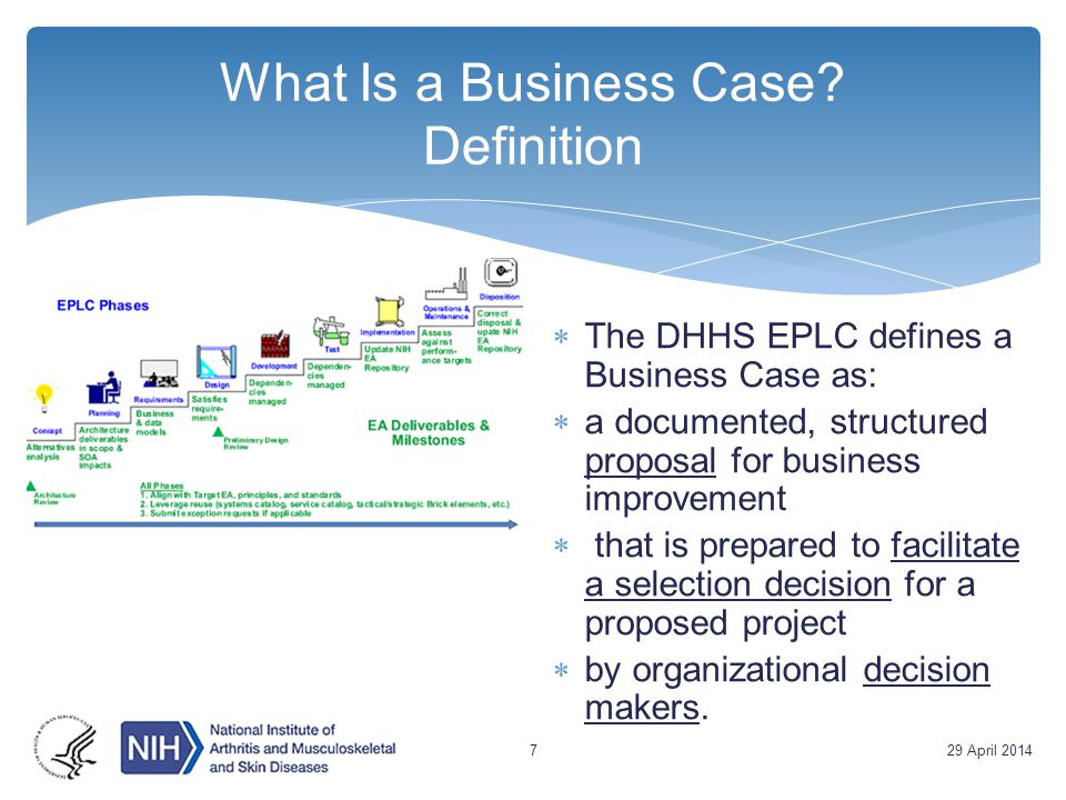 What Is a Business Case? Definition  The DHHS EPLC defines a Business Case as:  a documented, structured proposal for business improvement  that is