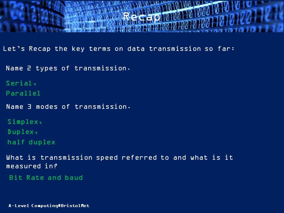 A-Level Computing#BristolMet Recap Let's Recap the key terms on data transmission so far: Name 2 types of transmission. Serial, Parallel Name 3 modes