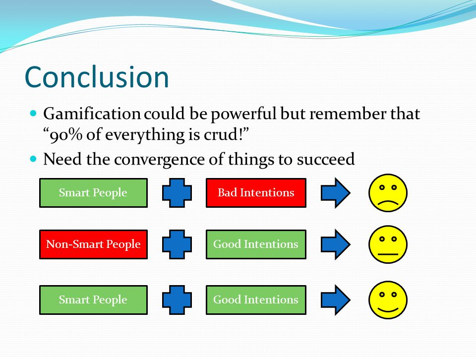 Conclusion Gamification could be powerful but remember that 90% of everything is crud! Need the convergence of things to succeed Smart PeopleBad Intentions Non-Smart PeopleGood Intentions Smart PeopleGood Intentions