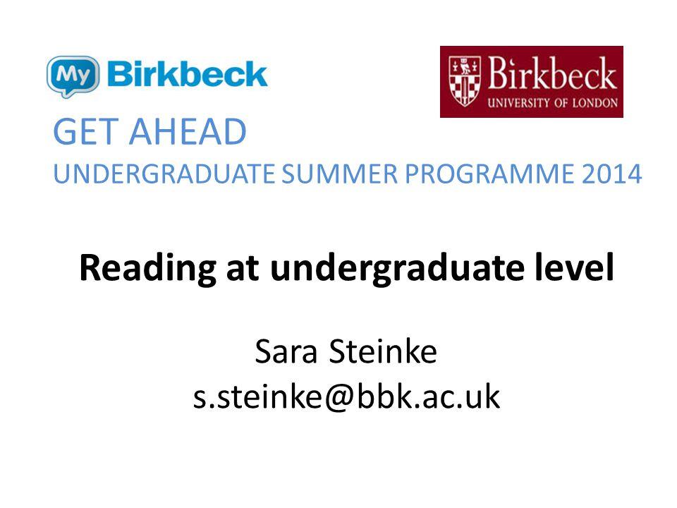 GET AHEAD UNDERGRADUATE SUMMER PROGRAMME 2014 Reading at undergraduate level Sara Steinke s.steinke@bbk.ac.uk