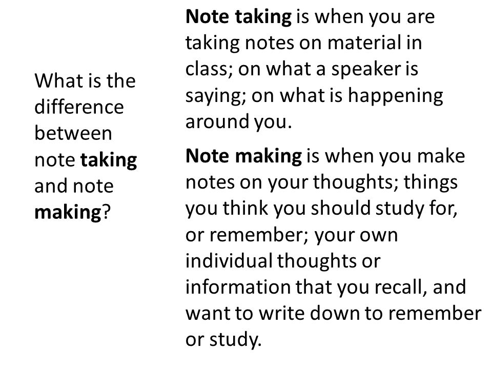What is the difference between note taking and note making? Note taking is when you are taking notes on material in class; on what a speaker is saying