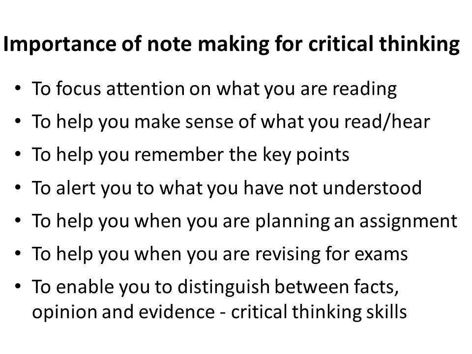 Importance of note making for critical thinking To focus attention on what you are reading To help you make sense of what you read/hear To help you re