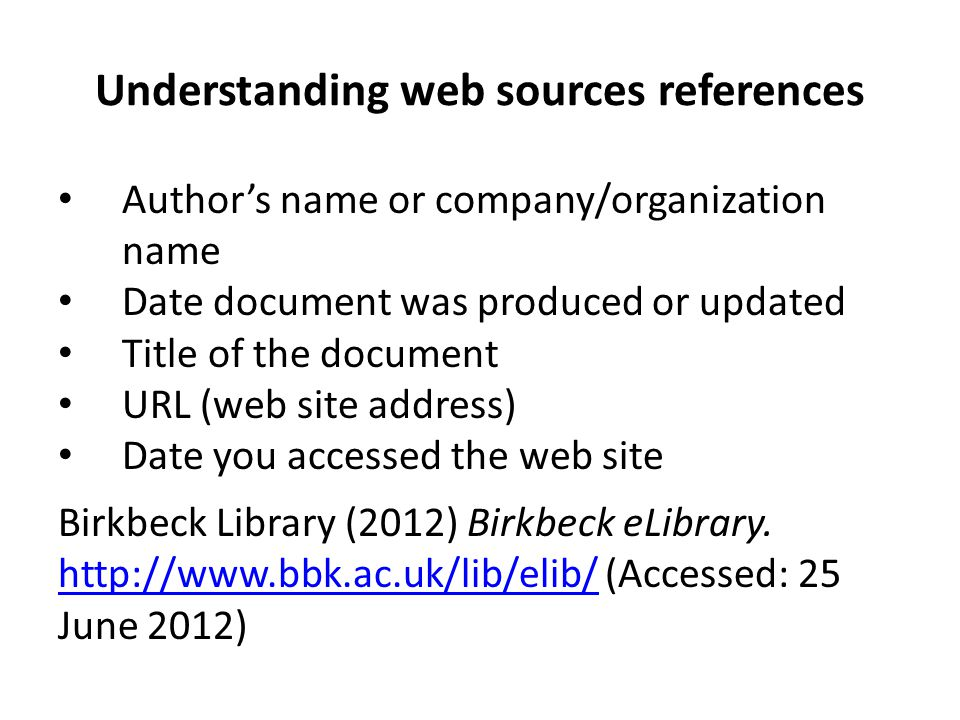 Understanding web sources references Author's name or company/organization name Date document was produced or updated Title of the document URL (web s