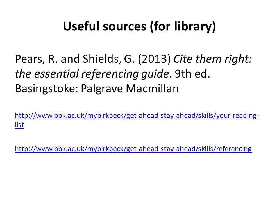Useful sources (for library) Pears, R. and Shields, G. (2013) Cite them right: the essential referencing guide. 9th ed. Basingstoke: Palgrave Macmilla