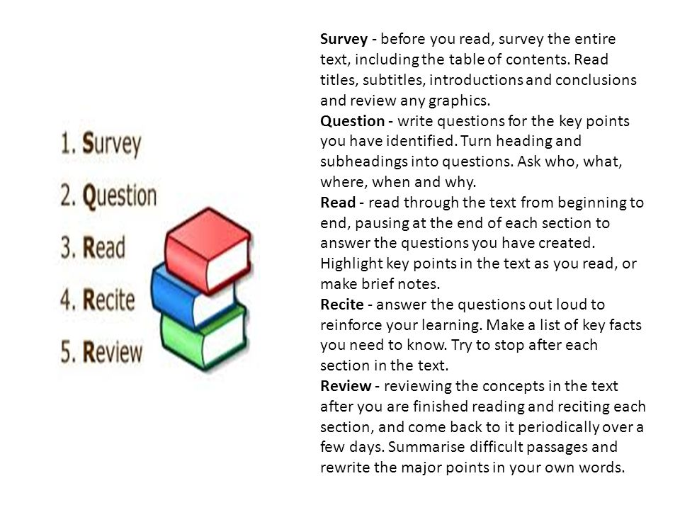 Survey - before you read, survey the entire text, including the table of contents. Read titles, subtitles, introductions and conclusions and review an