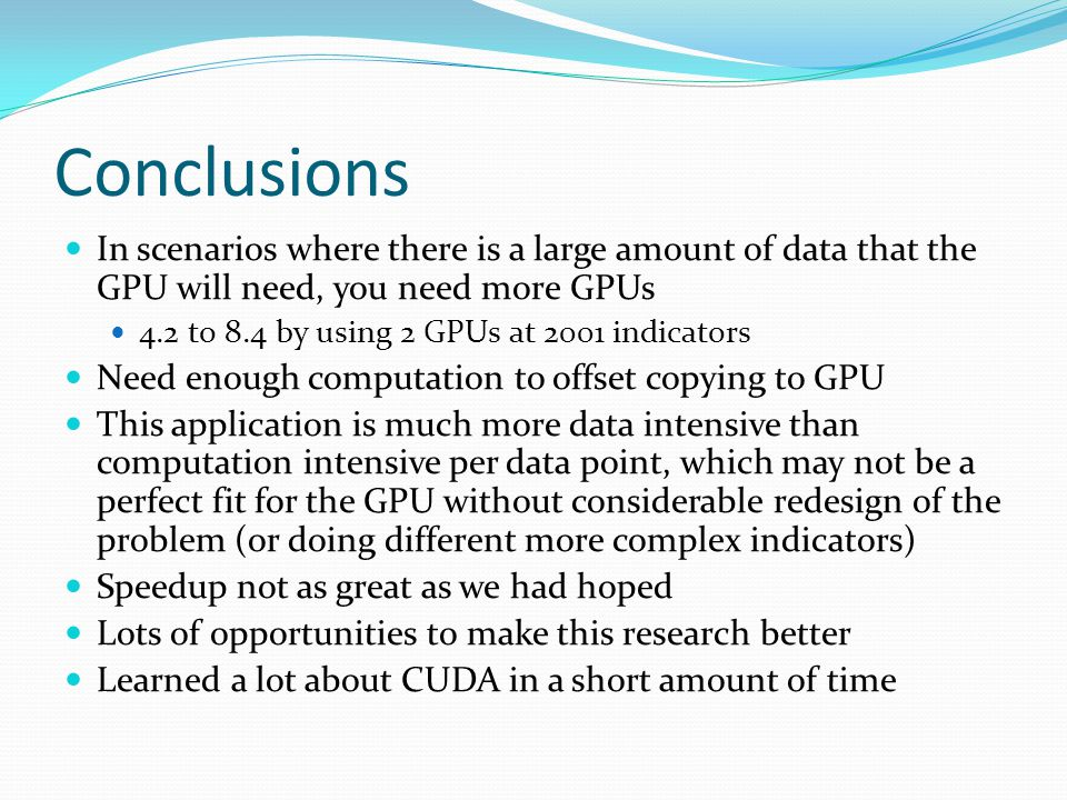 Conclusions In scenarios where there is a large amount of data that the GPU will need, you need more GPUs 4.2 to 8.4 by using 2 GPUs at 2001 indicators Need enough computation to offset copying to GPU This application is much more data intensive than computation intensive per data point, which may not be a perfect fit for the GPU without considerable redesign of the problem (or doing different more complex indicators) Speedup not as great as we had hoped Lots of opportunities to make this research better Learned a lot about CUDA in a short amount of time