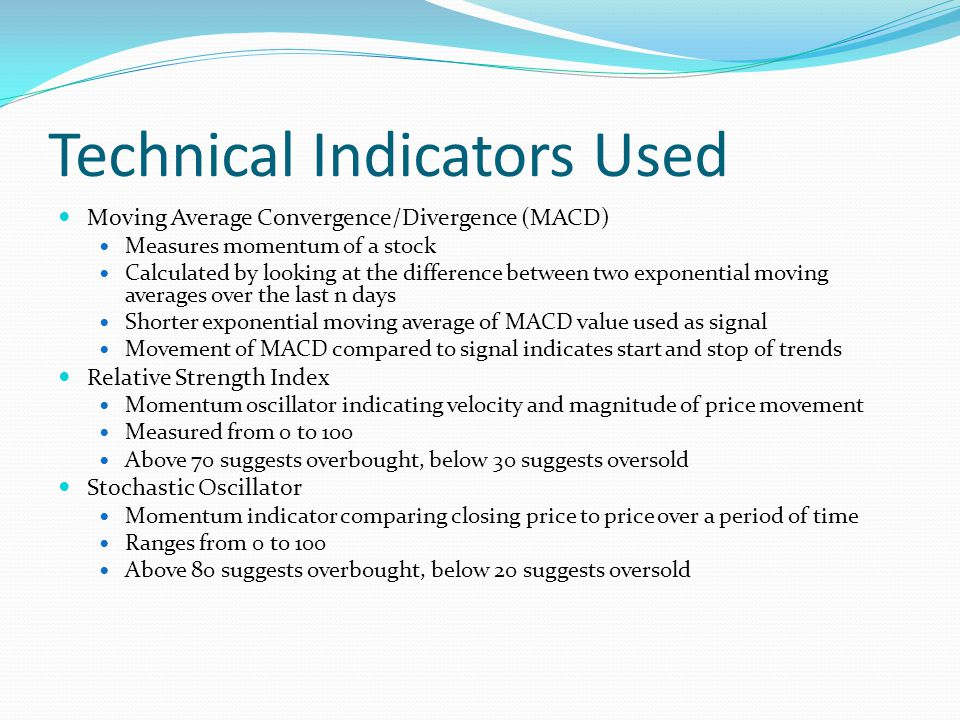 Technical Indicators Used Moving Average Convergence/Divergence (MACD) Measures momentum of a stock Calculated by looking at the difference between two exponential moving averages over the last n days Shorter exponential moving average of MACD value used as signal Movement of MACD compared to signal indicates start and stop of trends Relative Strength Index Momentum oscillator indicating velocity and magnitude of price movement Measured from 0 to 100 Above 70 suggests overbought, below 30 suggests oversold Stochastic Oscillator Momentum indicator comparing closing price to price over a period of time Ranges from 0 to 100 Above 80 suggests overbought, below 20 suggests oversold