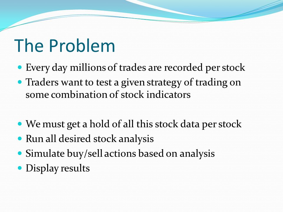 The Problem Every day millions of trades are recorded per stock Traders want to test a given strategy of trading on some combination of stock indicators We must get a hold of all this stock data per stock Run all desired stock analysis Simulate buy/sell actions based on analysis Display results