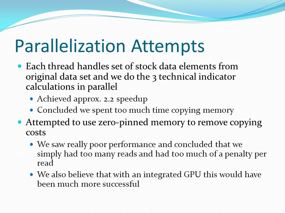 Parallelization Attempts Each thread handles set of stock data elements from original data set and we do the 3 technical indicator calculations in parallel Achieved approx.