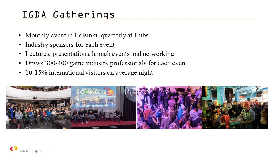 IGDA Gatherings Monthly event in Helsinki, quarterly at Hubs Industry sponsors for each event Lectures, presentations, launch events and networking Draws 300-400 game industry professionals for each event 10-15% international visitors on average night www.igda.fi