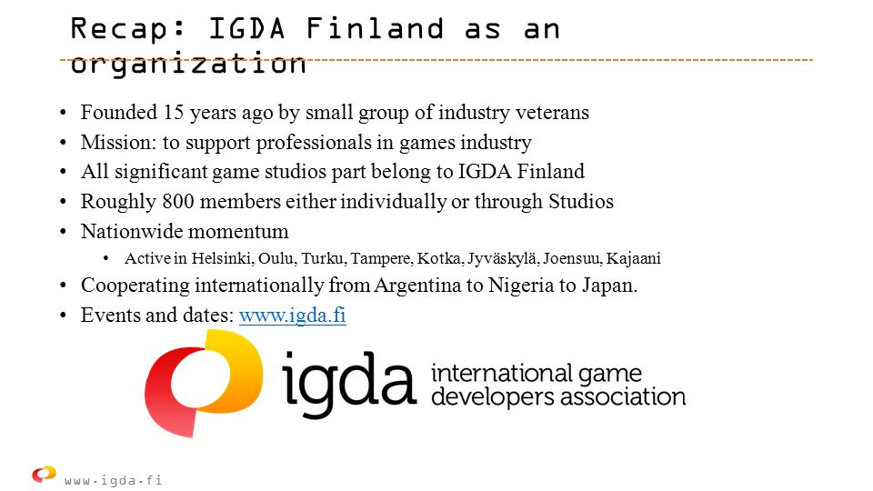 Recap: IGDA Finland as an organization Founded 15 years ago by small group of industry veterans Mission: to support professionals in games industry All significant game studios part belong to IGDA Finland Roughly 800 members either individually or through Studios Nationwide momentum Active in Helsinki, Oulu, Turku, Tampere, Kotka, Jyväskylä, Joensuu, Kajaani Cooperating internationally from Argentina to Nigeria to Japan.