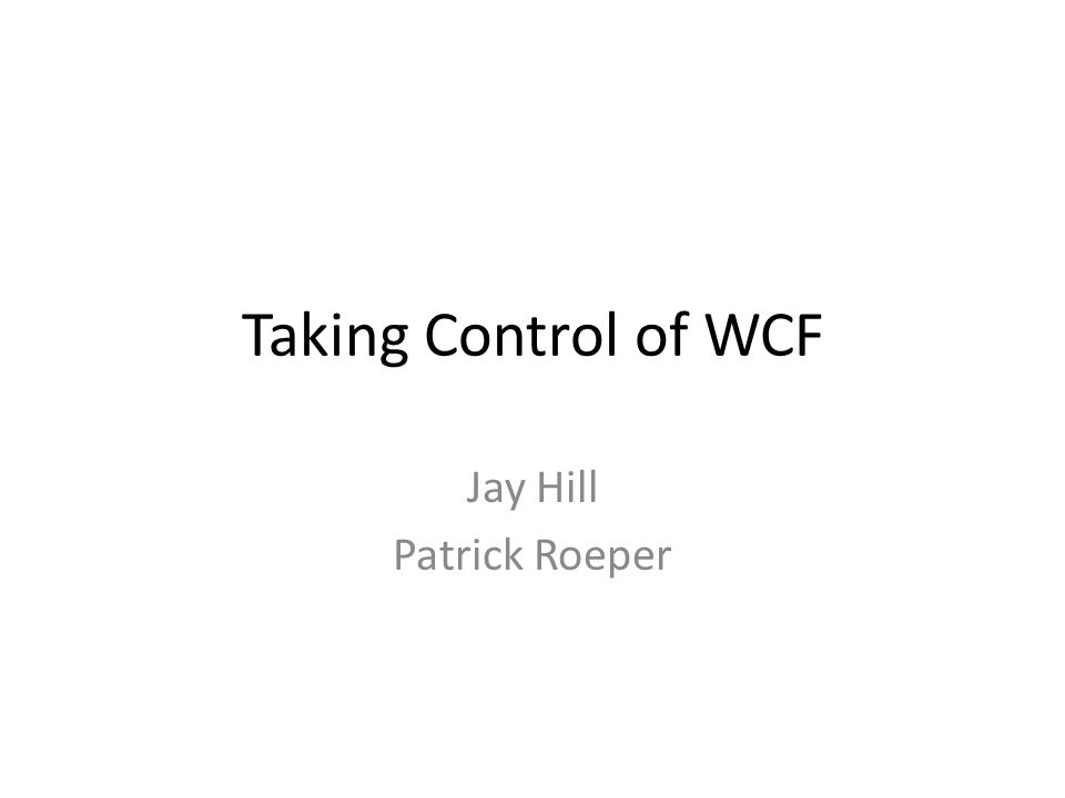 Taking Control of WCF Jay Hill Patrick Roeper
