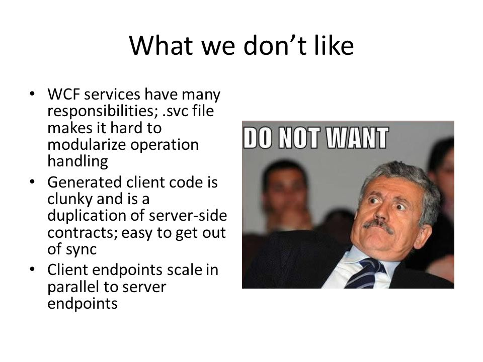 What we don't like WCF services have many responsibilities;.svc file makes it hard to modularize operation handling Generated client code is clunky and is a duplication of server-side contracts; easy to get out of sync Client endpoints scale in parallel to server endpoints