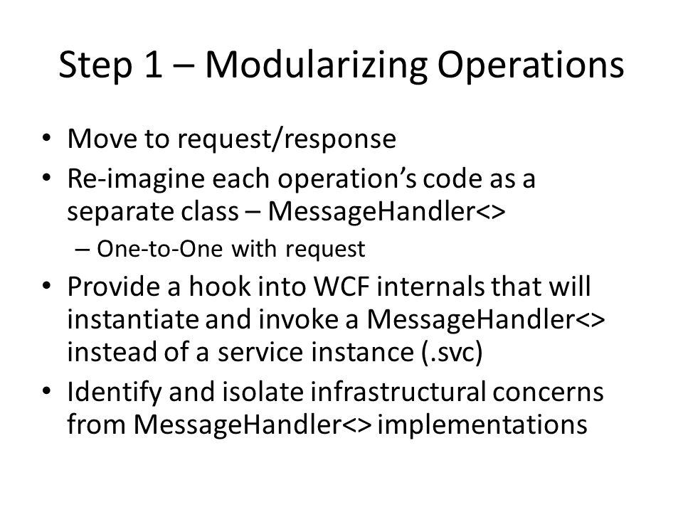Step 1 – Modularizing Operations Move to request/response Re-imagine each operation's code as a separate class – MessageHandler<> – One-to-One with request Provide a hook into WCF internals that will instantiate and invoke a MessageHandler<> instead of a service instance (.svc) Identify and isolate infrastructural concerns from MessageHandler<> implementations