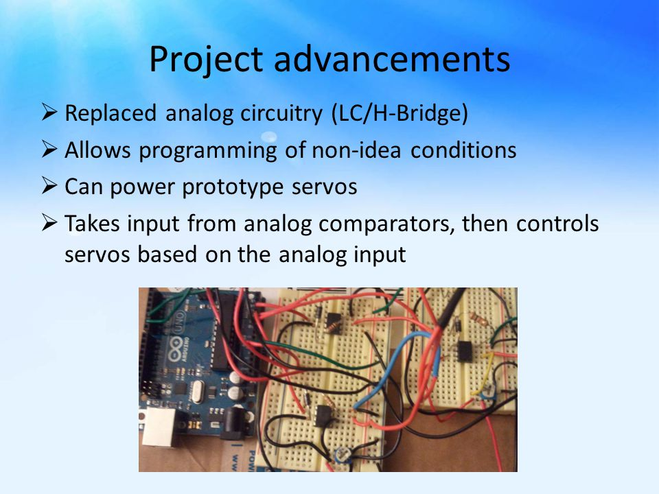 Project advancements  Replaced analog circuitry (LC/H-Bridge)  Allows programming of non-idea conditions  Can power prototype servos  Takes input from analog comparators, then controls servos based on the analog input