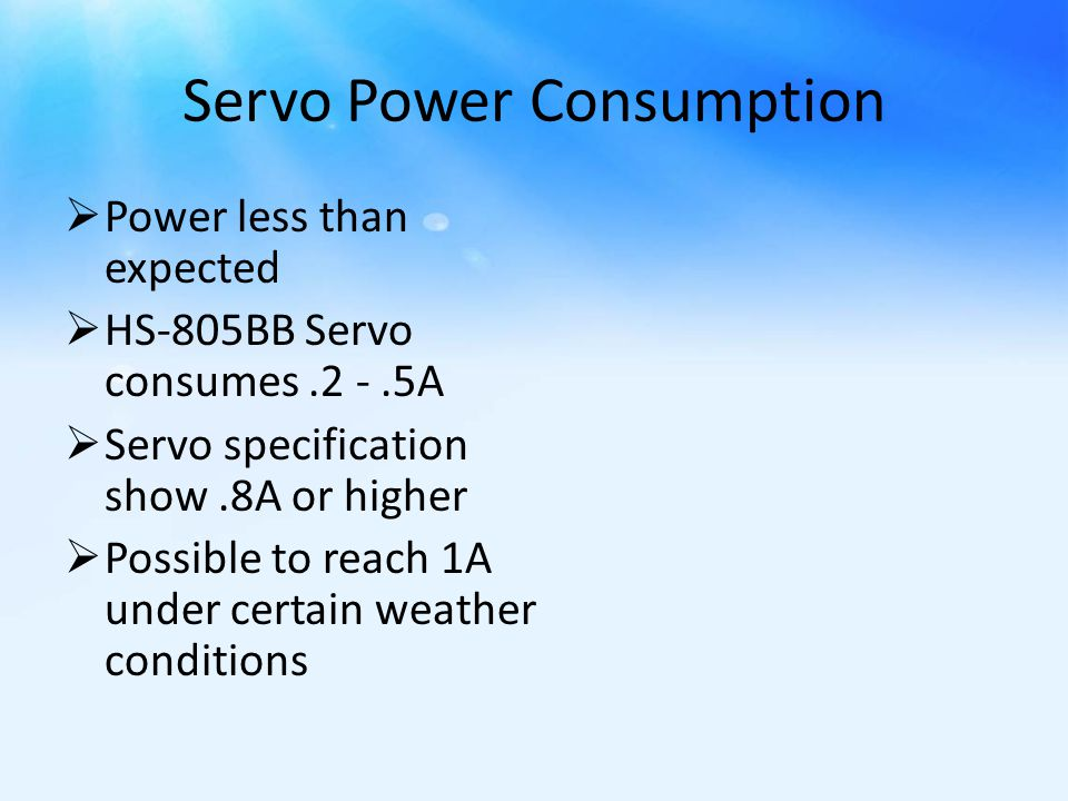 Servo Power Consumption  Power less than expected  HS-805BB Servo consumes.2 -.5A  Servo specification show.8A or higher  Possible to reach 1A under certain weather conditions