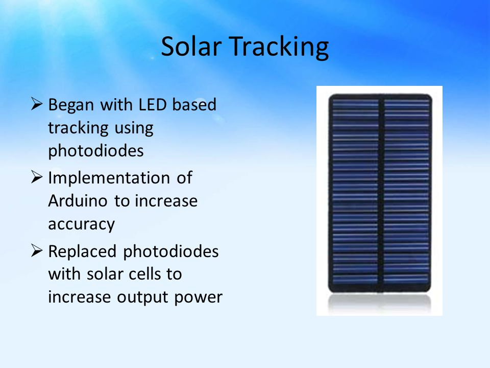 Solar Tracking  Began with LED based tracking using photodiodes  Implementation of Arduino to increase accuracy  Replaced photodiodes with solar cells to increase output power