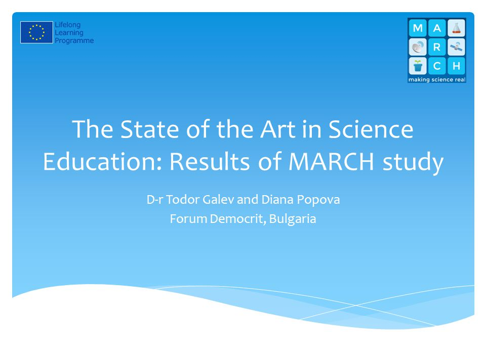 The State of the Art in Science Education: Results of MARCH study D-r Todor Galev and Diana Popova Forum Democrit, Bulgaria