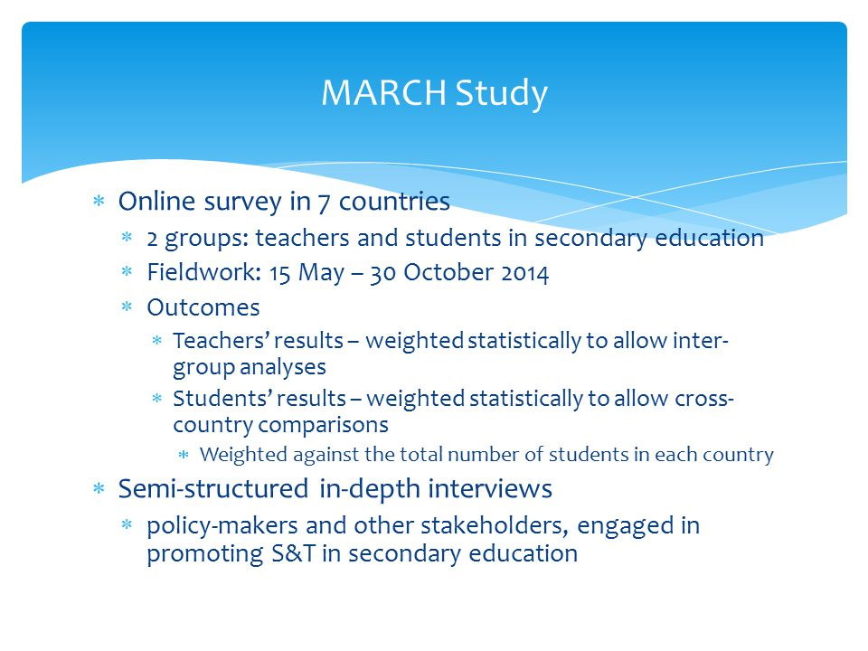  Online survey in 7 countries  2 groups: teachers and students in secondary education  Fieldwork: 15 May – 30 October 2014  Outcomes  Teachers' results – weighted statistically to allow inter- group analyses  Students' results – weighted statistically to allow cross- country comparisons  Weighted against the total number of students in each country  Semi-structured in-depth interviews  policy-makers and other stakeholders, engaged in promoting S&T in secondary education MARCH Study