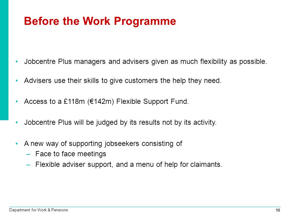 10 Department for Work & Pensions Before the Work Programme Jobcentre Plus managers and advisers given as much flexibility as possible. Advisers use t