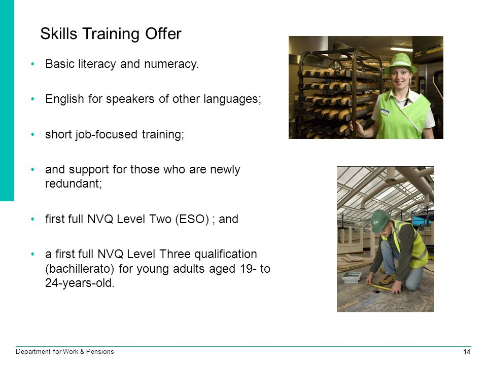 14 Department for Work & Pensions Skills Training Offer Basic literacy and numeracy. English for speakers of other languages; short job-focused traini