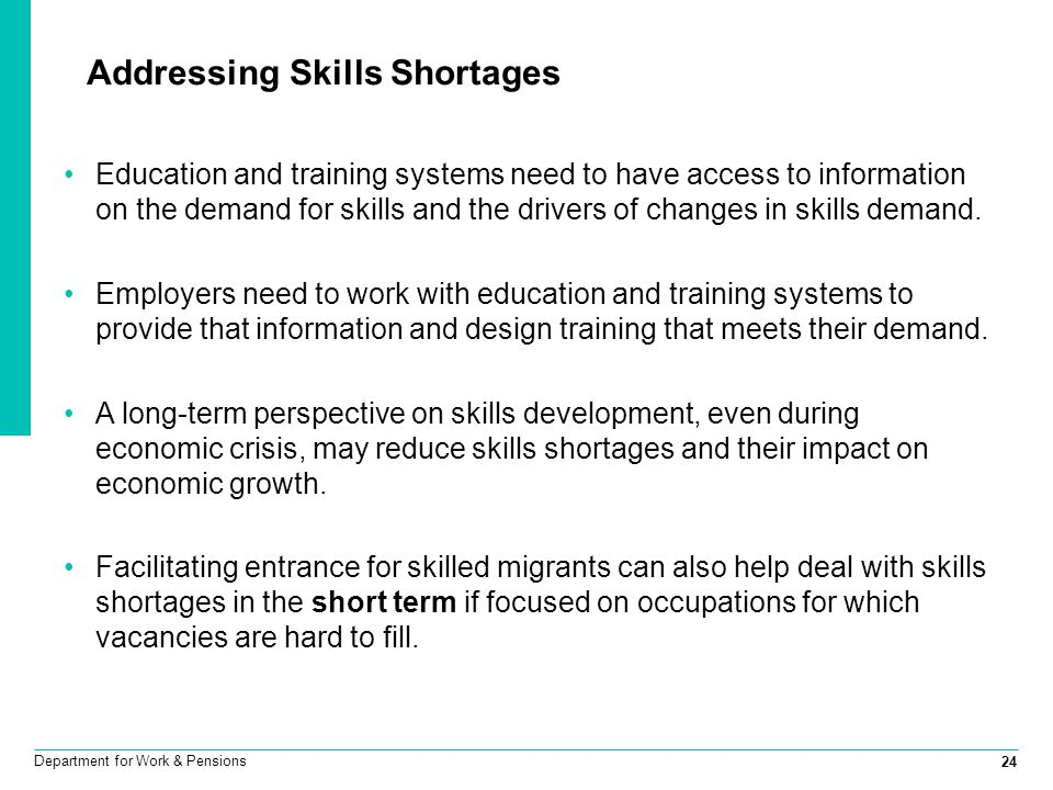 24 Department for Work & Pensions Addressing Skills Shortages Education and training systems need to have access to information on the demand for skil