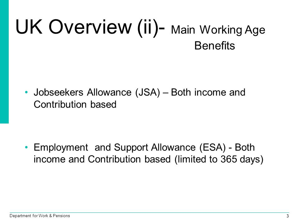 3 Department for Work & Pensions UK Overview (ii)- Main Working Age Benefits Jobseekers Allowance (JSA) – Both income and Contribution based Employmen