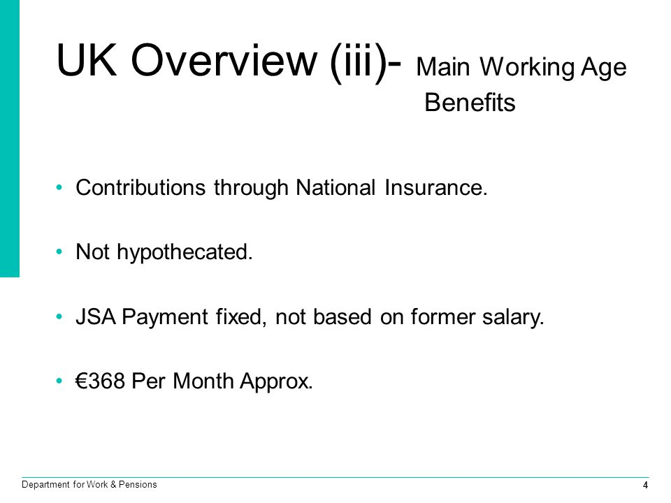 4 Department for Work & Pensions UK Overview (iii)- Main Working Age Benefits Contributions through National Insurance. Not hypothecated. JSA Payment