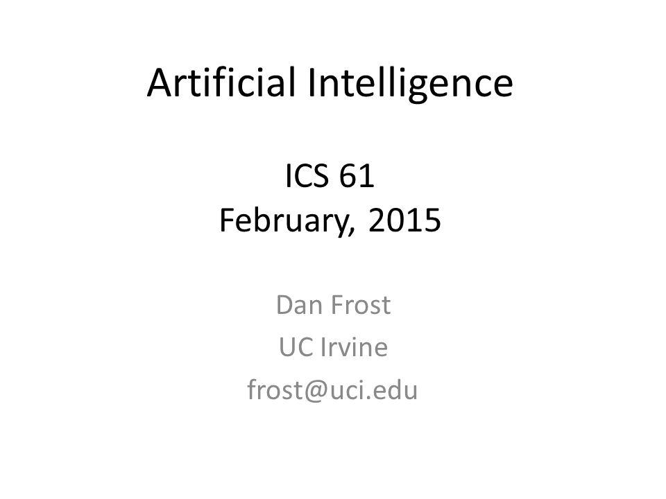 Artificial Intelligence ICS 61 February, 2015 Dan Frost UC Irvine frost@uci.edu