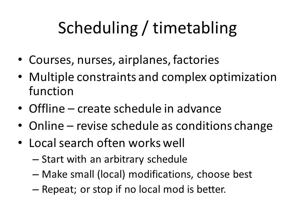 Courses, nurses, airplanes, factories Multiple constraints and complex optimization function Offline – create schedule in advance Online – revise sche