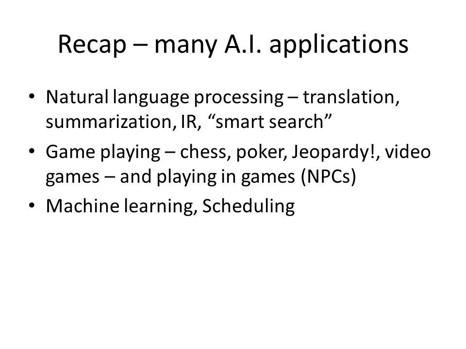 "Recap – many A.I. applications Natural language processing – translation, summarization, IR, ""smart search"" Game playing – chess, poker, Jeopardy!, vi"