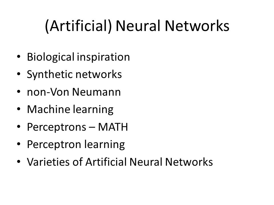 (Artificial) Neural Networks Biological inspiration Synthetic networks non-Von Neumann Machine learning Perceptrons – MATH Perceptron learning Varieti