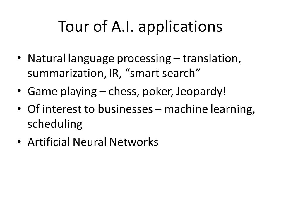 """Tour of A.I. applications Natural language processing – translation, summarization, IR, """"smart search"""" Game playing – chess, poker, Jeopardy! Of inter"""