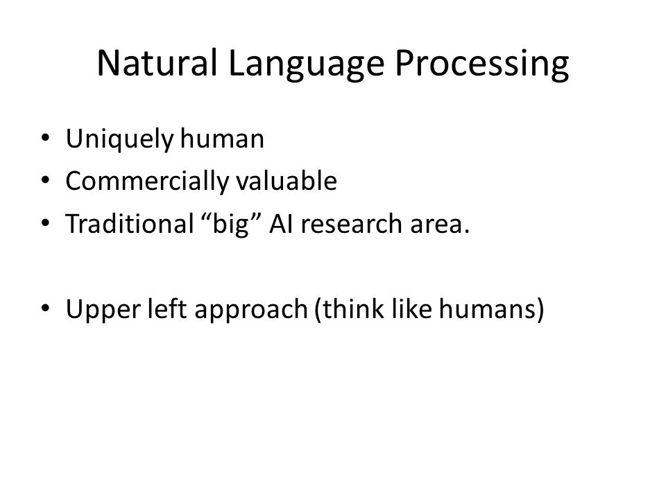 """Natural Language Processing Uniquely human Commercially valuable Traditional """"big"""" AI research area. Upper left approach (think like humans)"""