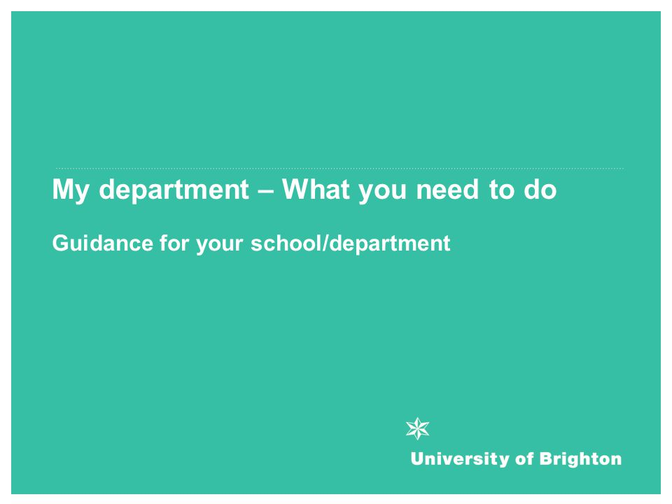 Guidance for your school/department My department – What you need to do