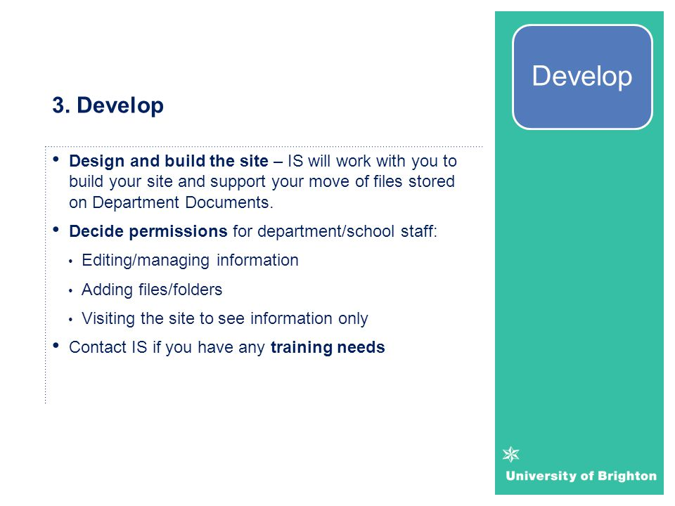 3. Develop Design and build the site – IS will work with you to build your site and support your move of files stored on Department Documents. Decide