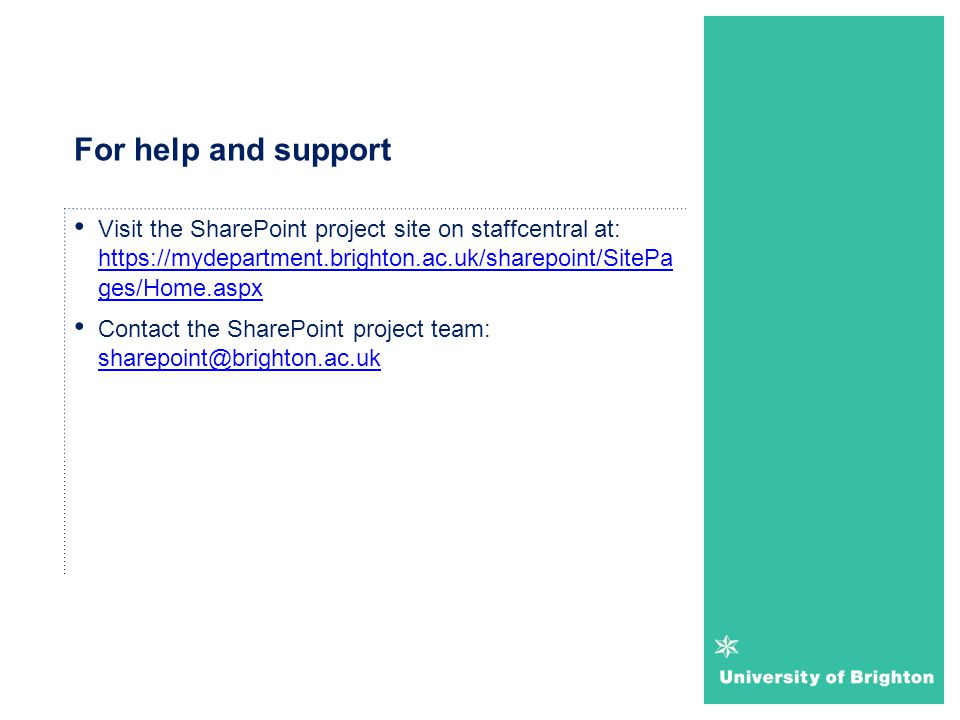 For help and support Visit the SharePoint project site on staffcentral at: https://mydepartment.brighton.ac.uk/sharepoint/SitePa ges/Home.aspx https:/