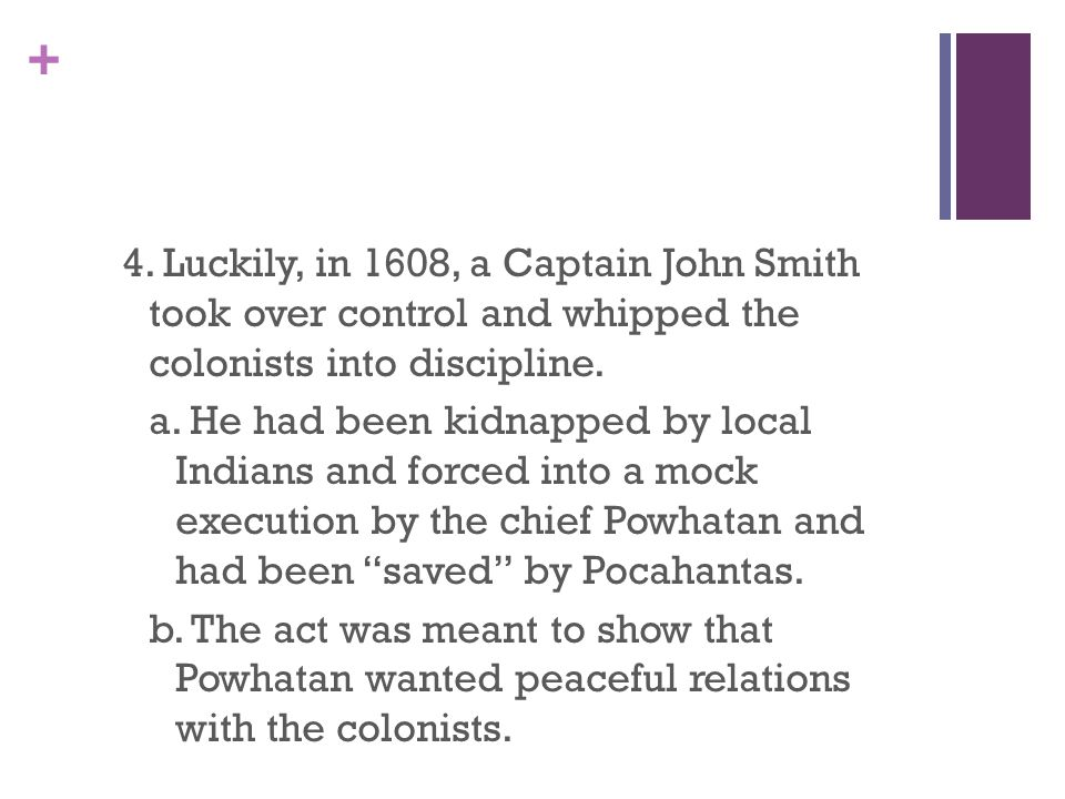 + 4. Luckily, in 1608, a Captain John Smith took over control and whipped the colonists into discipline. a. He had been kidnapped by local Indians and