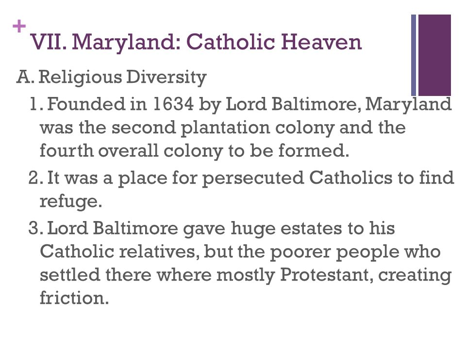 + VII. Maryland: Catholic Heaven A. Religious Diversity 1. Founded in 1634 by Lord Baltimore, Maryland was the second plantation colony and the fourth
