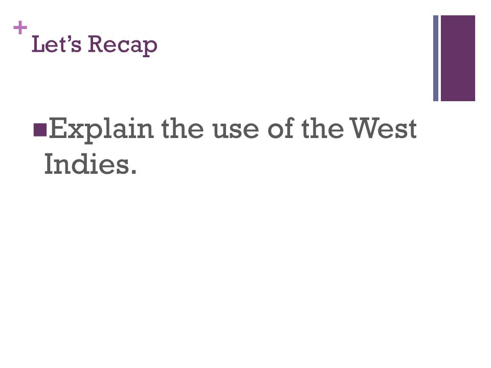 + Let's Recap Explain the use of the West Indies.