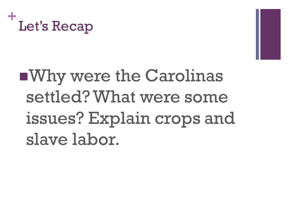 + Let's Recap Why were the Carolinas settled? What were some issues? Explain crops and slave labor.