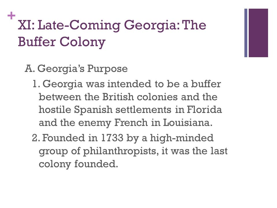 + XI: Late-Coming Georgia: The Buffer Colony A. Georgia's Purpose 1. Georgia was intended to be a buffer between the British colonies and the hostile