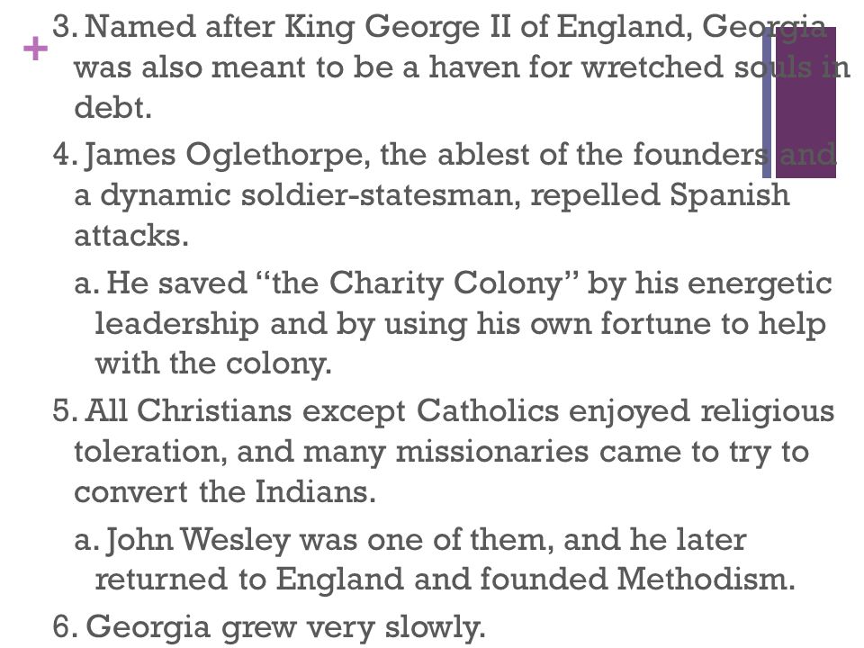 + 3. Named after King George II of England, Georgia was also meant to be a haven for wretched souls in debt. 4. James Oglethorpe, the ablest of the fo