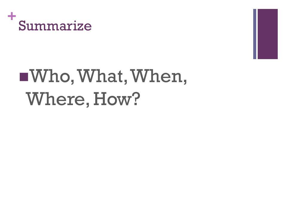 + Summarize Who, What, When, Where, How?