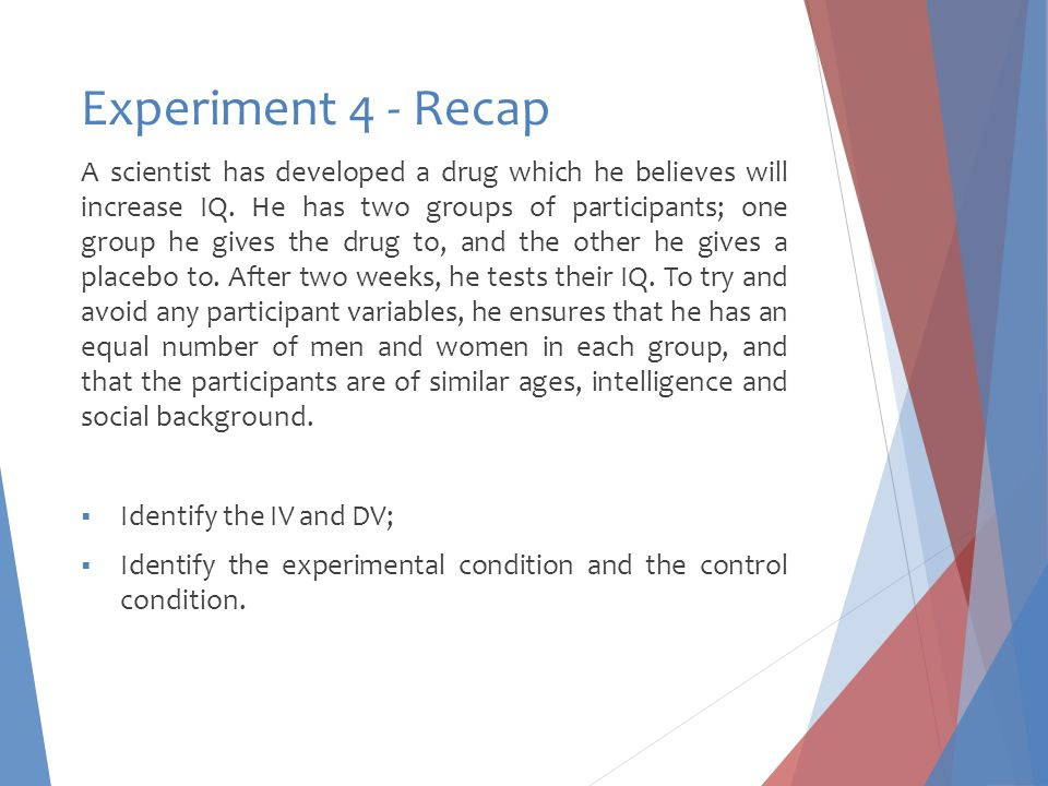 Experiment 4 - Recap A scientist has developed a drug which he believes will increase IQ. He has two groups of participants; one group he gives the dr