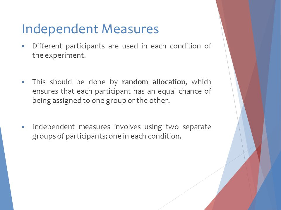 Independent Measures  Different participants are used in each condition of the experiment.  This should be done by random allocation, which ensures