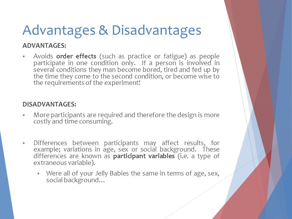 Advantages & Disadvantages ADVANTAGES:  Avoids order effects (such as practice or fatigue) as people participate in one condition only. If a person i