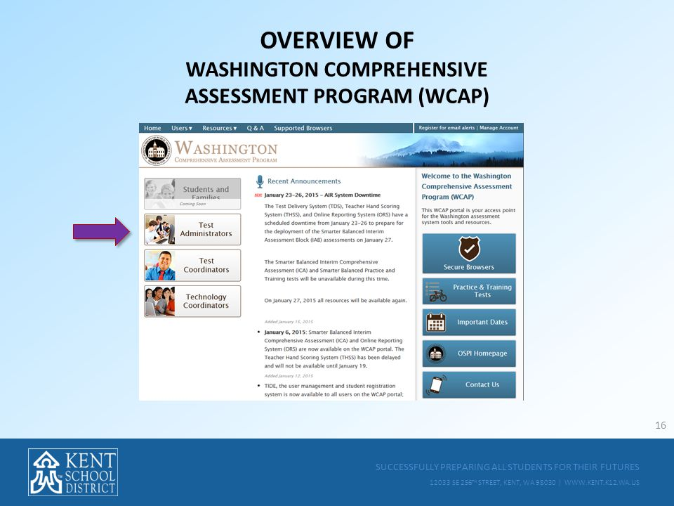 SUCCESSFULLY PREPARING ALL STUDENTS FOR THEIR FUTURES 12033 SE 256 TH STREET, KENT, WA 98030 | WWW.KENT.K12.WA.US OVERVIEW OF WASHINGTON COMPREHENSIVE ASSESSMENT PROGRAM (WCAP) 16