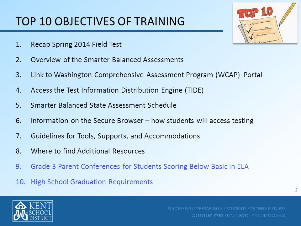 SUCCESSFULLY PREPARING ALL STUDENTS FOR THEIR FUTURES 12033 SE 256 TH STREET, KENT, WA 98030 | WWW.KENT.K12.WA.US TOP 10 OBJECTIVES OF TRAINING 1.Recap Spring 2014 Field Test 2.Overview of the Smarter Balanced Assessments 3.Link to Washington Comprehensive Assessment Program (WCAP) Portal 4.Access the Test Information Distribution Engine (TIDE) 5.Smarter Balanced State Assessment Schedule 6.Information on the Secure Browser – how students will access testing 7.Guidelines for Tools, Supports, and Accommodations 8.Where to find Additional Resources 9.Grade 3 Parent Conferences for Students Scoring Below Basic in ELA 10.High School Graduation Requirements 2